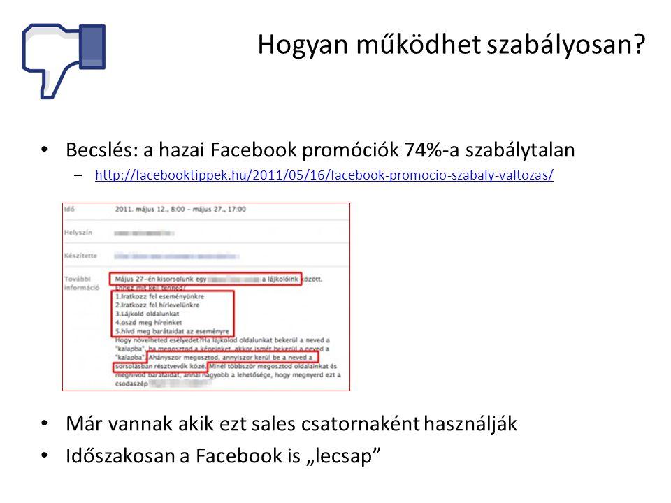 """• Becslés: a hazai Facebook promóciók 74%-a szabálytalan – http://facebooktippek.hu/2011/05/16/facebook-promocio-szabaly-valtozas/ http://facebooktippek.hu/2011/05/16/facebook-promocio-szabaly-valtozas/ • Már vannak akik ezt sales csatornaként használják • Időszakosan a Facebook is """"lecsap Hogyan működhet szabályosan?"""