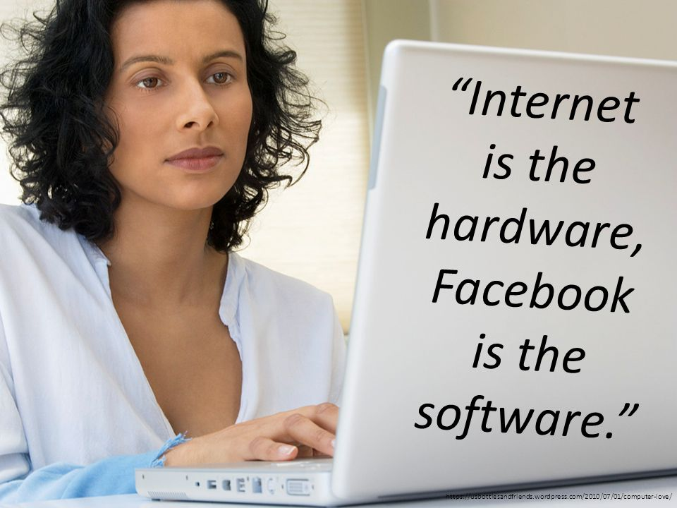 Internet is the hardware, Facebook is the software. https://usbottlesandfriends.wordpress.com/2010/07/01/computer-love/