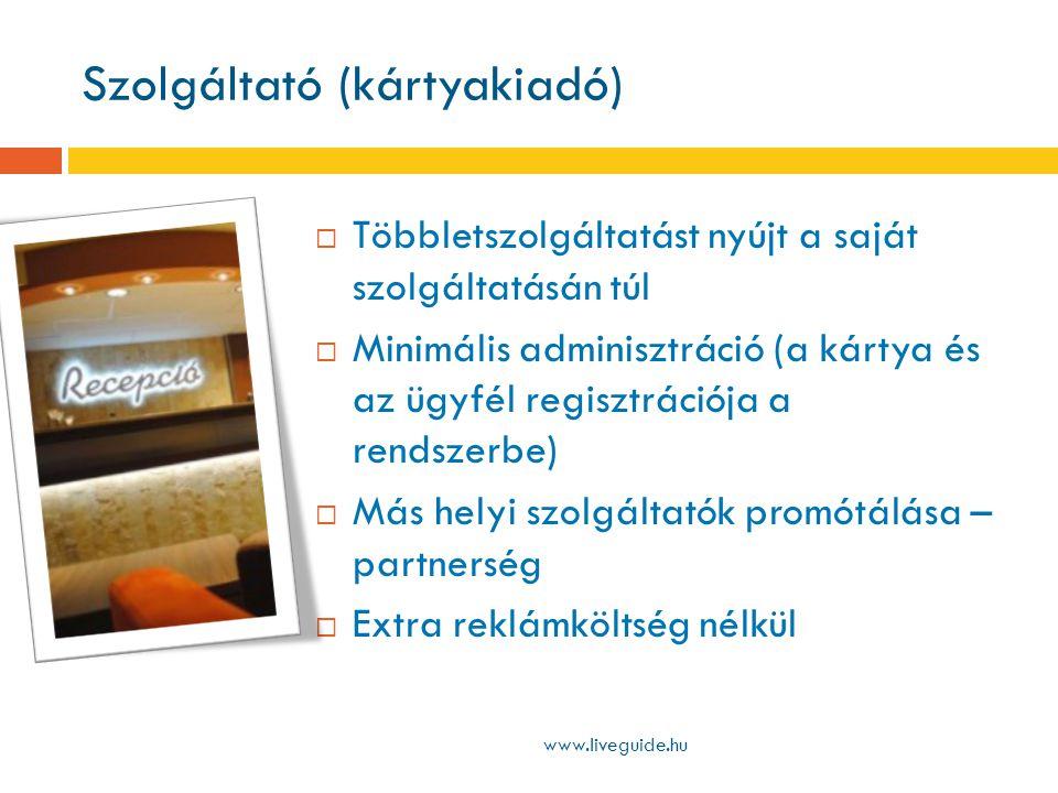 Szolgáltató (kártyakiadó) www.liveguide.hu  Többletszolgáltatást nyújt a saját szolgáltatásán túl  Minimális adminisztráció (a kártya és az ügyfél regisztrációja a rendszerbe)  Más helyi szolgáltatók promótálása – partnerség  Extra reklámköltség nélkül