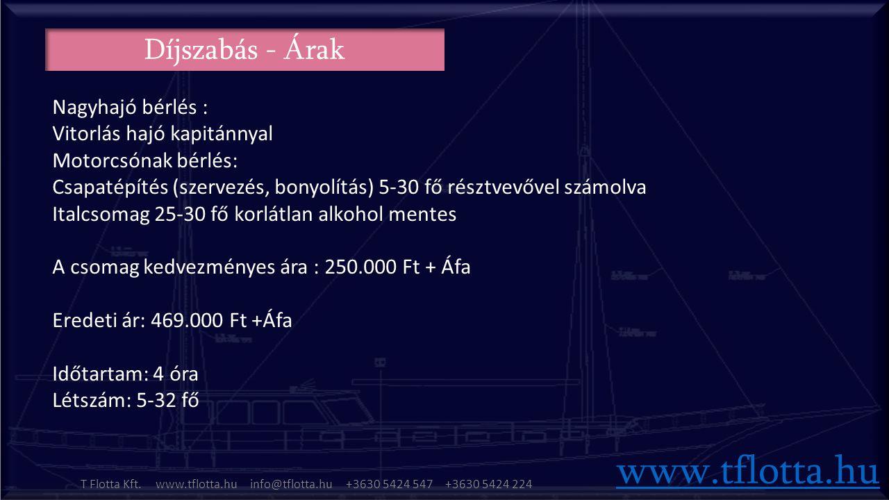Díjszabás - Árak Nagyhajó bérlés : Vitorlás hajó kapitánnyal Motorcsónak bérlés: Csapatépítés (szervezés, bonyolítás) 5-30 fő résztvevővel számolva Italcsomag 25-30 fő korlátlan alkohol mentes A csomag kedvezményes ára : 250.000 Ft + Áfa Eredeti ár: 469.000 Ft +Áfa Időtartam: 4 óra Létszám: 5-32 fő www.tflotta.hu T Flotta Kft.