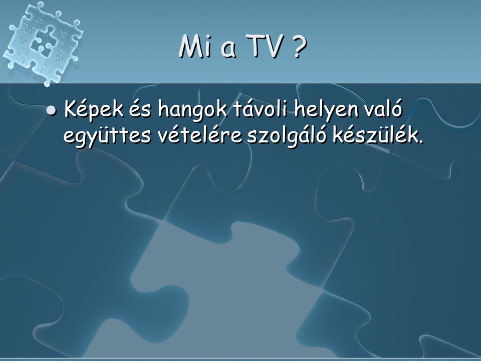 Mi a TV ?  Képek és hangok távoli helyen való együttes vételére szolgáló készülék.