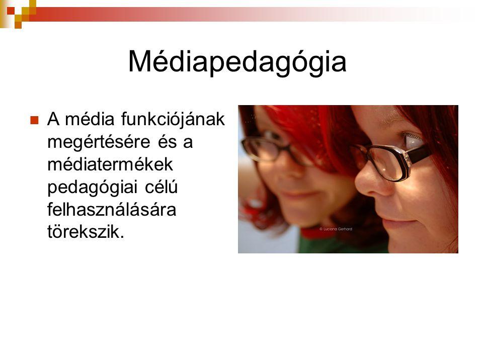 Médiapedagógia  A média funkciójának megértésére és a médiatermékek pedagógiai célú felhasználására törekszik.