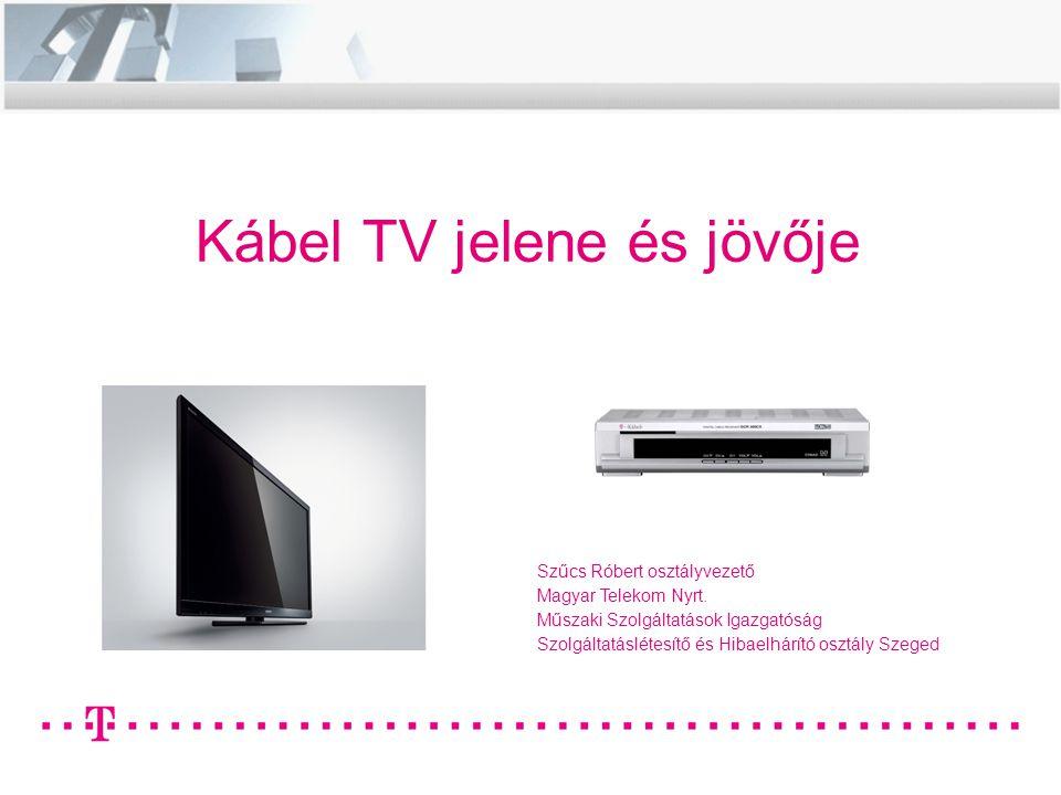 Kábel TV jelene és jövője Szűcs Róbert osztályvezető Magyar Telekom Nyrt. Műszaki Szolgáltatások Igazgatóság Szolgáltatáslétesítő és Hibaelhárító oszt