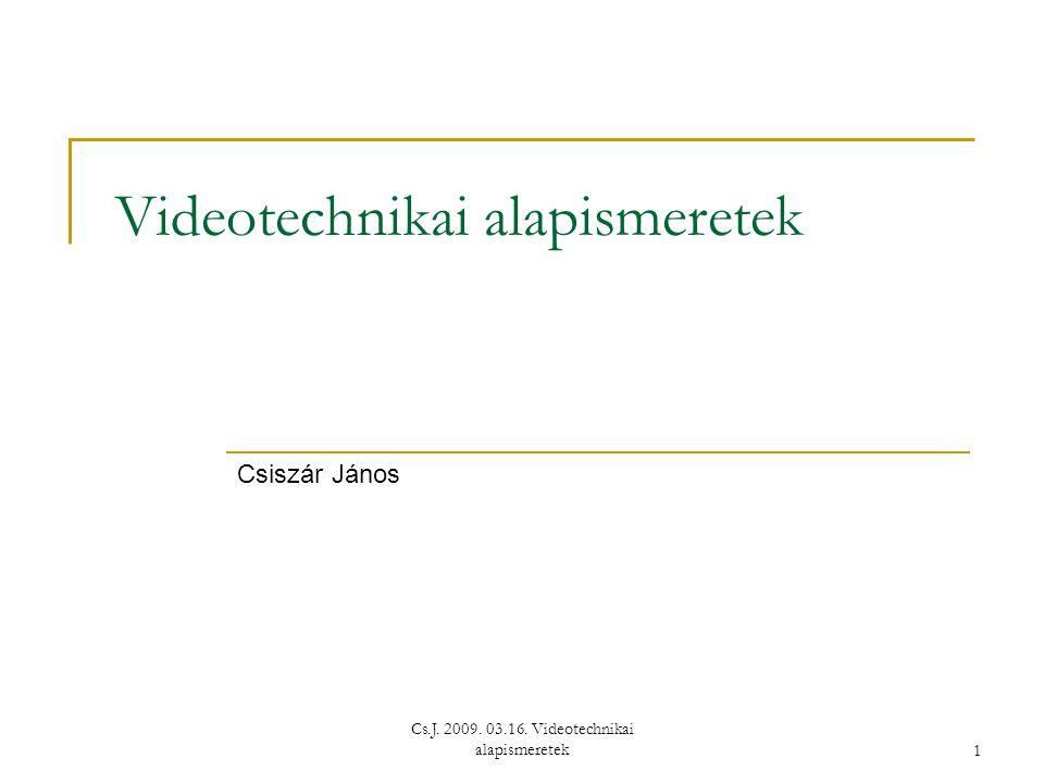 Cs.J. 2009. 03.16. Videotechnikai alapismeretek1 Videotechnikai alapismeretek Csiszár János