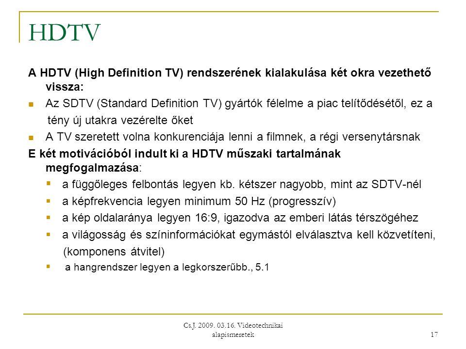 Cs.J. 2009. 03.16. Videotechnikai alapismeretek 17 HDTV A HDTV (High Definition TV) rendszerének kialakulása két okra vezethető vissza:  Az SDTV (Sta