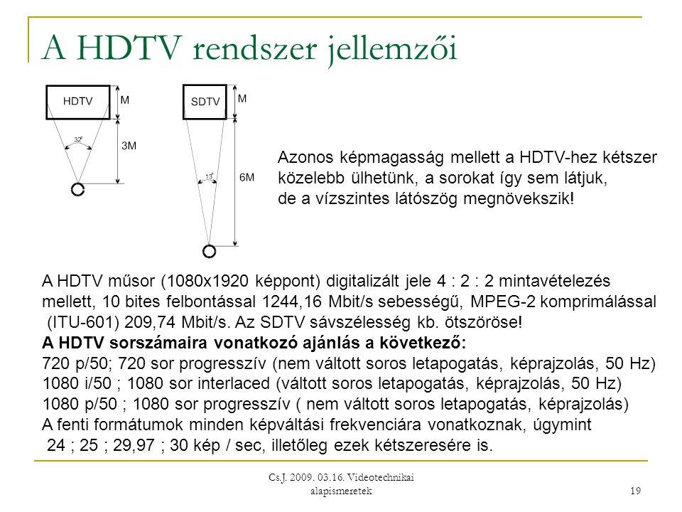 Cs.J. 2009. 03.16. Videotechnikai alapismeretek 19 A HDTV rendszer jellemzői Azonos képmagasság mellett a HDTV-hez kétszer közelebb ülhetünk, a soroka
