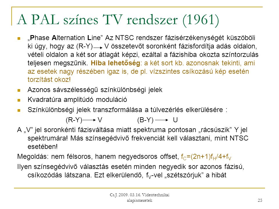 """Cs.J. 2009. 03.16. Videotechnikai alapismeretek 25 A PAL színes TV rendszer (1961)  """"Phase Alternation Line"""" Az NTSC rendszer fázisérzékenységét küsz"""