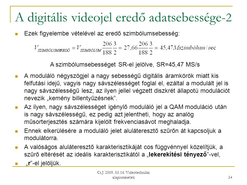 Cs.J. 2009. 03.16. Videotechnikai alapismeretek 34 A digitális videojel eredő adatsebessége- 2  Ezek figyelembe vételével az eredő szimbólumsebesség: