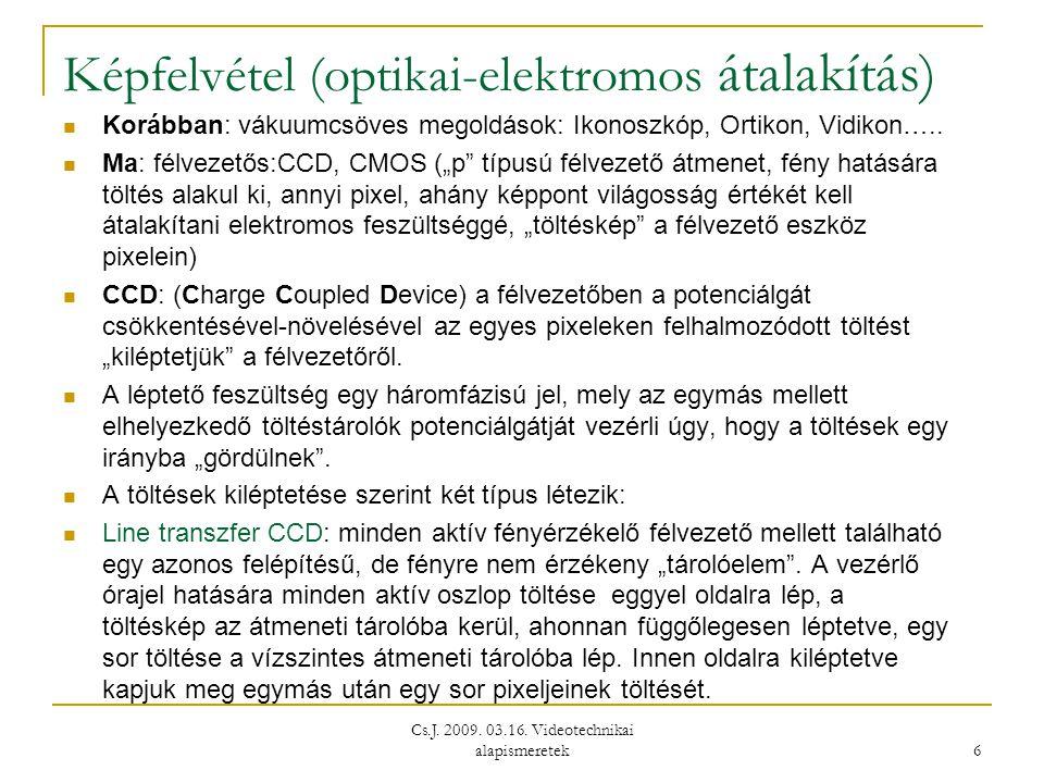 Cs.J. 2009. 03.16. Videotechnikai alapismeretek 6 Képfelvétel (optikai-elektromos átalakítás)  Korábban: vákuumcsöves megoldások: Ikonoszkóp, Ortikon