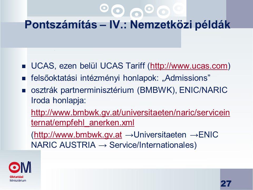 27 Pontszámítás – IV.: Nemzetközi példák n UCAS, ezen belül UCAS Tariff (http://www.ucas.com)http://www.ucas.com n felsőoktatási intézményi honlapok: