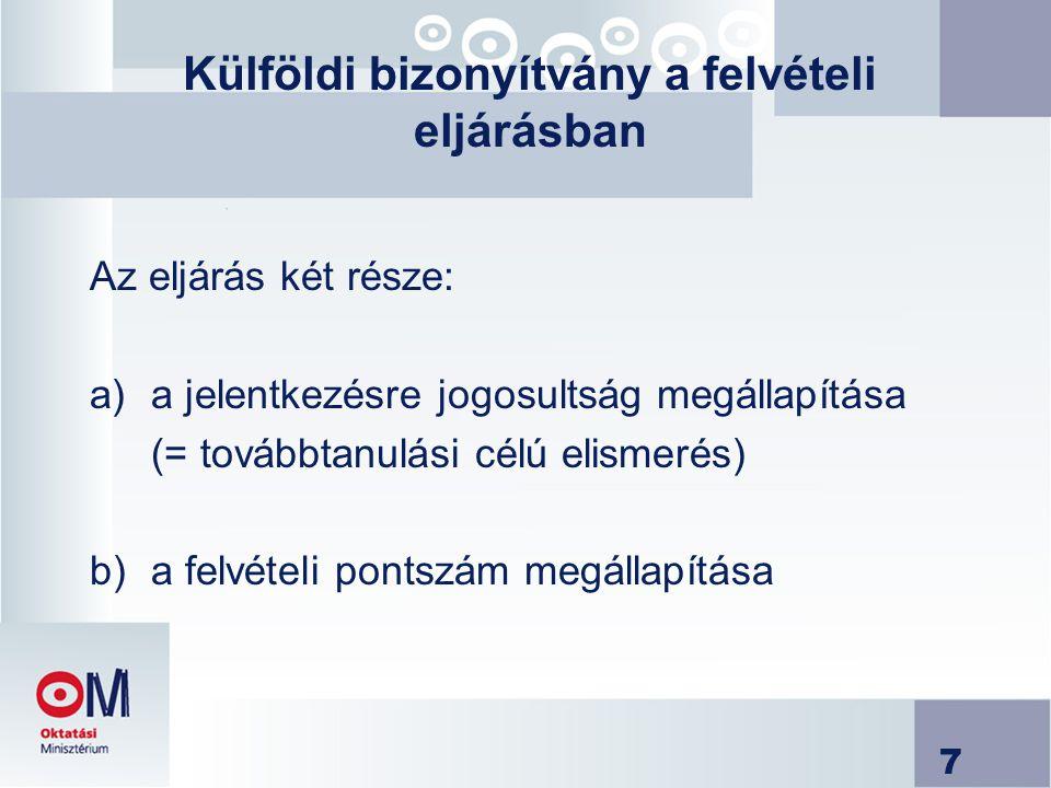 7 Külföldi bizonyítvány a felvételi eljárásban Az eljárás két része: a)a jelentkezésre jogosultság megállapítása (= továbbtanulási célú elismerés) b)a