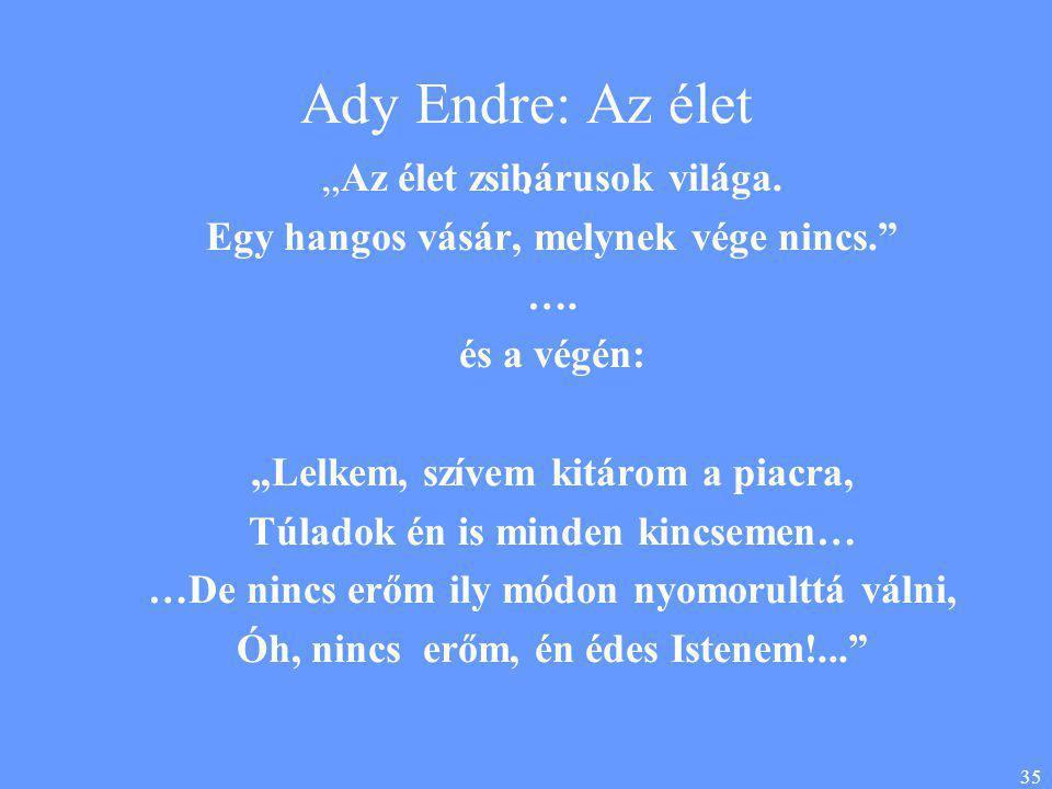 """35 Ady Endre: Az élet. """"Az élet zsibárusok világa. Egy hangos vásár, melynek vége nincs."""" …. és a végén: """"Lelkem, szívem kitárom a piacra, Túladok én"""