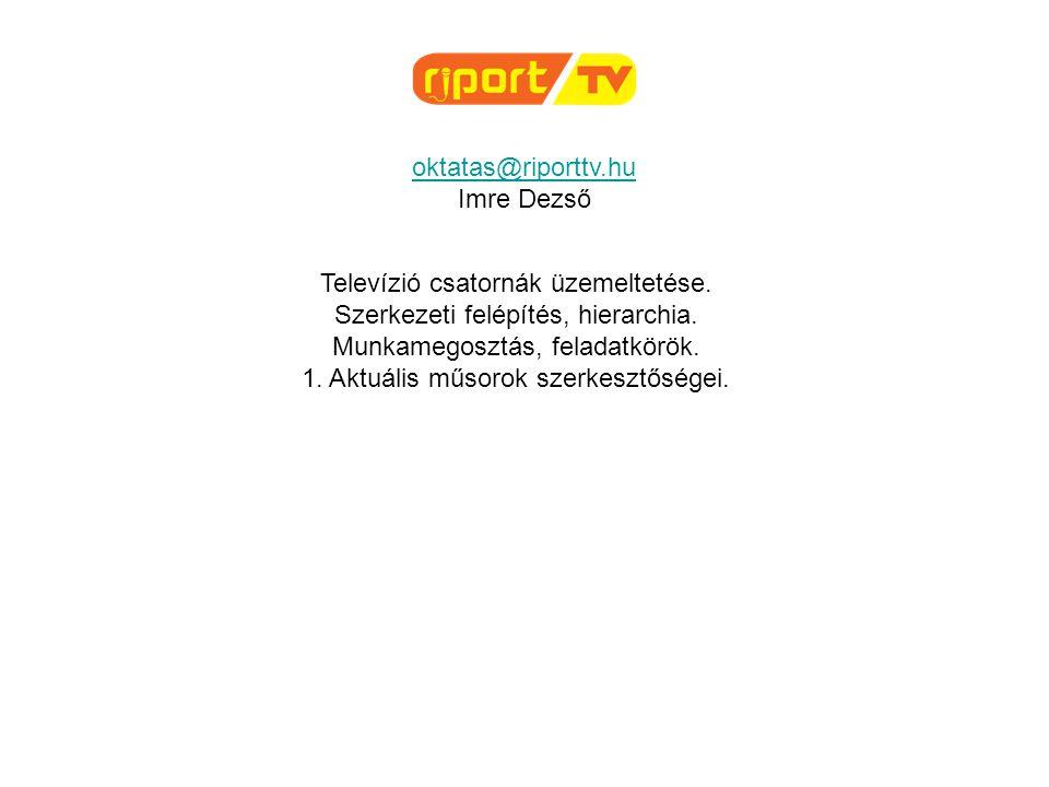 oktatas@riporttv.hu Imre Dezső Televízió csatornák üzemeltetése. Szerkezeti felépítés, hierarchia. Munkamegosztás, feladatkörök. 1. Aktuális műsorok s