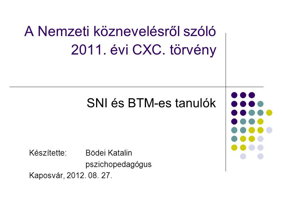 A Nemzeti köznevelésről szóló 2011. évi CXC. törvény SNI és BTM-es tanulók Készítette: Bödei Katalin pszichopedagógus Kaposvár, 2012. 08. 27.