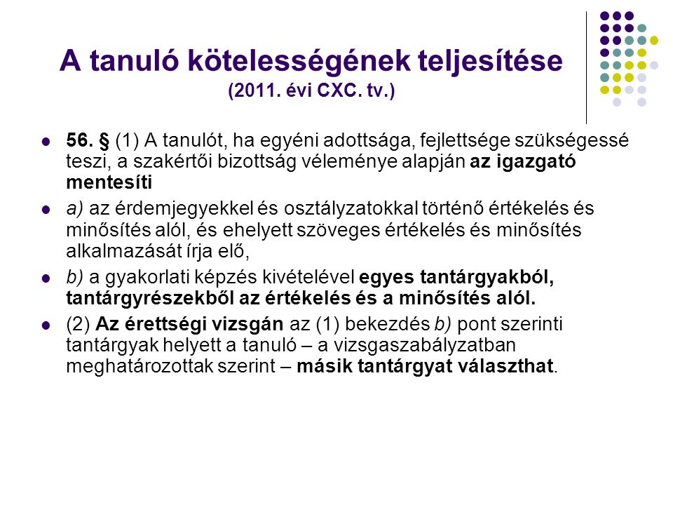 A tanuló kötelességének teljesítése (2011. évi CXC. tv.)  56. § (1) A tanulót, ha egyéni adottsága, fejlettsége szükségessé teszi, a szakértői bizott