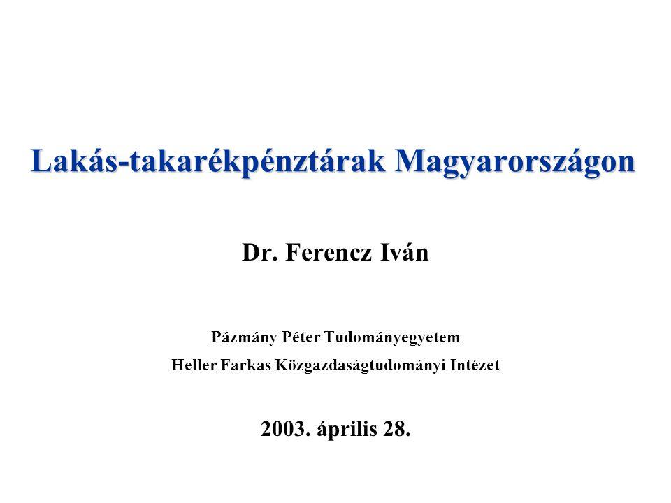 Lakás-takarékpénztárak Magyarországon Dr. Ferencz Iván Pázmány Péter Tudományegyetem Heller Farkas Közgazdaságtudományi Intézet 2003. április 28.