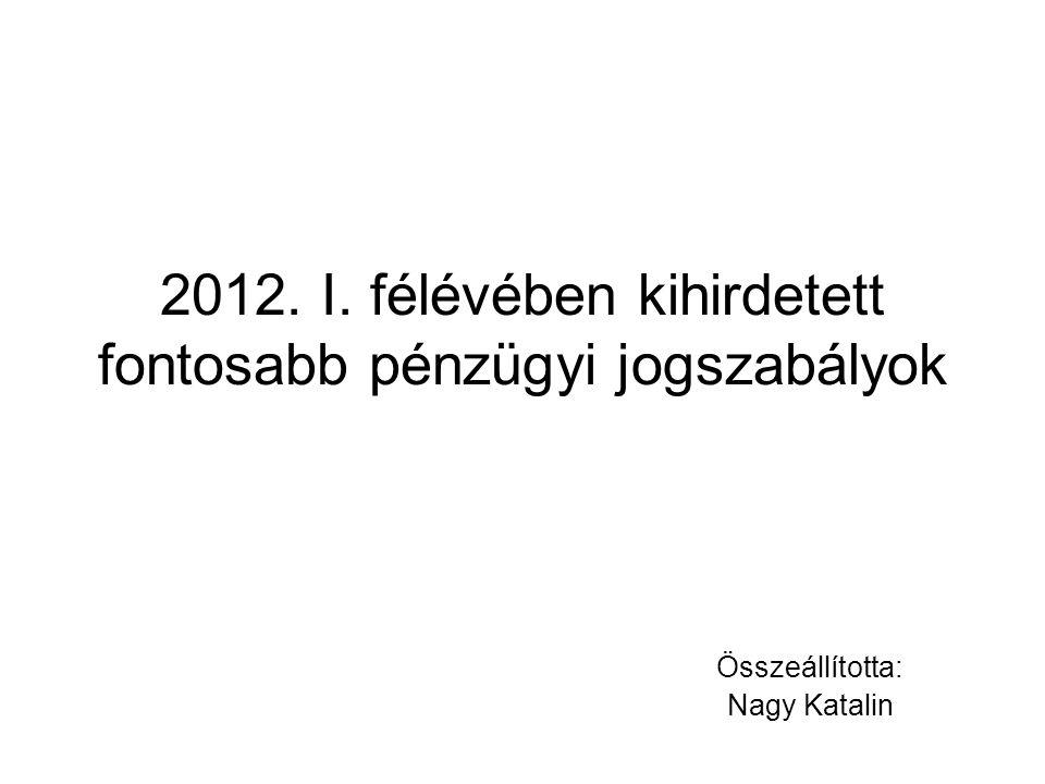 2012. I. félévében kihirdetett fontosabb pénzügyi jogszabályok Összeállította: Nagy Katalin