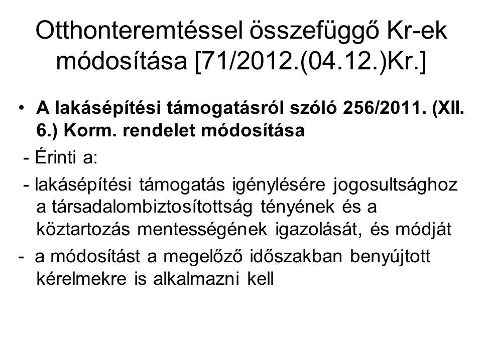 Otthonteremtéssel összefüggő Kr-ek módosítása [71/2012.(04.12.)Kr.] •A lakásépítési támogatásról szóló 256/2011. (XII. 6.) Korm. rendelet módosítása -