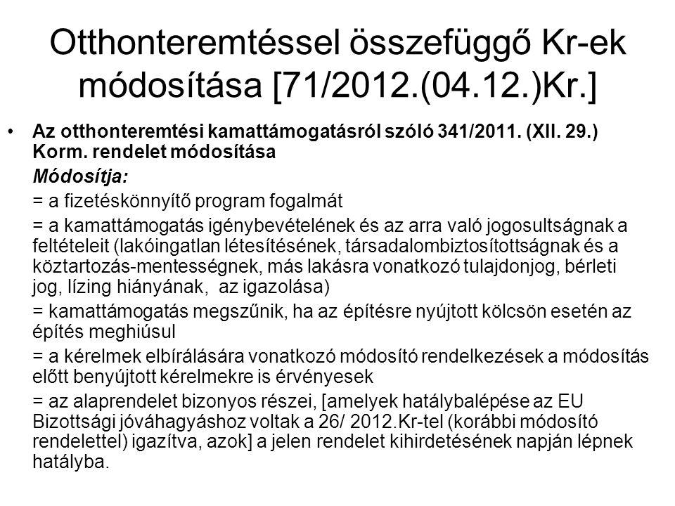 Otthonteremtéssel összefüggő Kr-ek módosítása [71/2012.(04.12.)Kr.] •Az otthonteremtési kamattámogatásról szóló 341/2011. (XII. 29.) Korm. rendelet mó