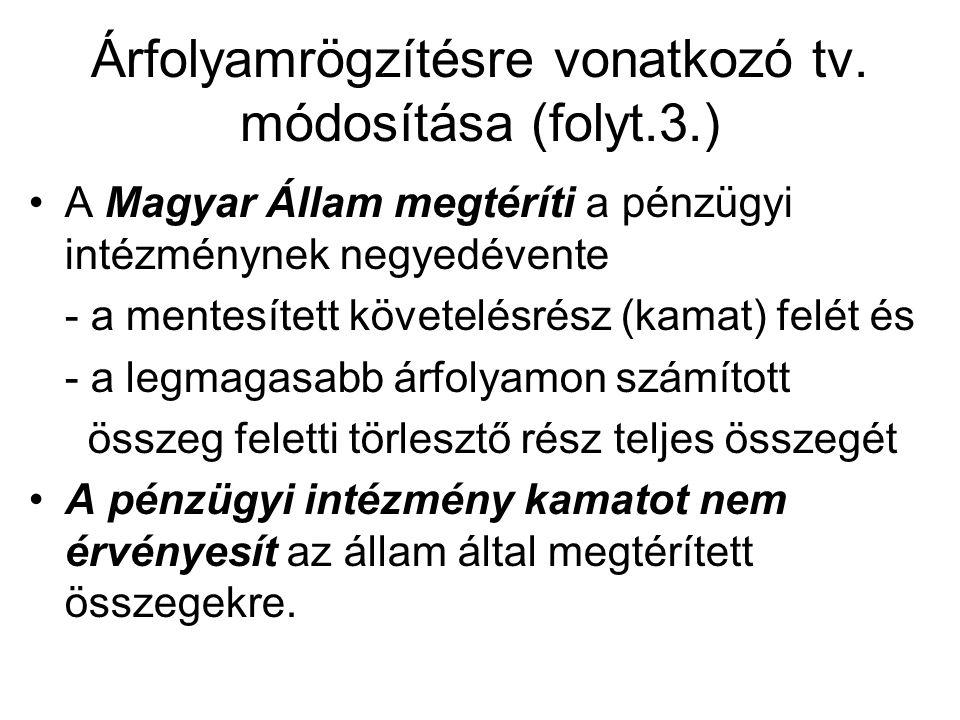 Árfolyamrögzítésre vonatkozó tv. módosítása (folyt.3.) •A Magyar Állam megtéríti a pénzügyi intézménynek negyedévente - a mentesített követelésrész (k