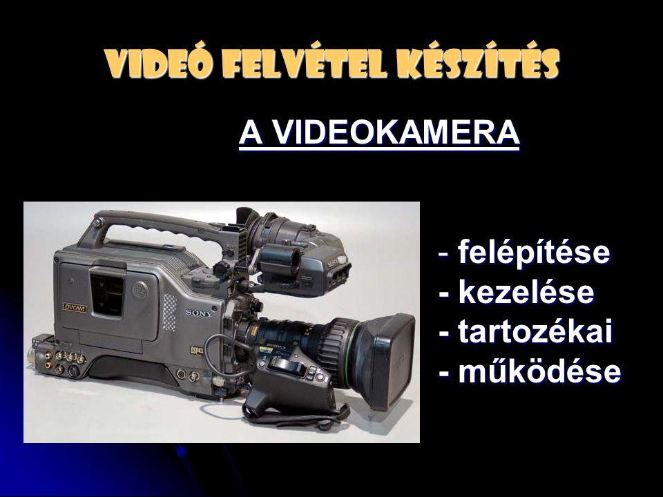 VIDEÓ FELVÉTEL KÉSZÍTÉS A VIDEOKAMERA - felépítése - kezelése - kezelése - tartozékai - tartozékai - működése - működése