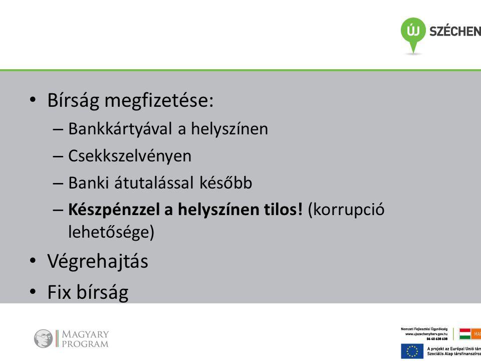 • Bírság megfizetése: – Bankkártyával a helyszínen – Csekkszelvényen – Banki átutalással később – Készpénzzel a helyszínen tilos! (korrupció lehetőség
