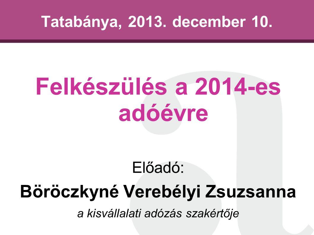 Tatabánya, 2013. december 10. Felkészülés a 2014-es adóévre Előadó: Böröczkyné Verebélyi Zsuzsanna a kisvállalati adózás szakértője