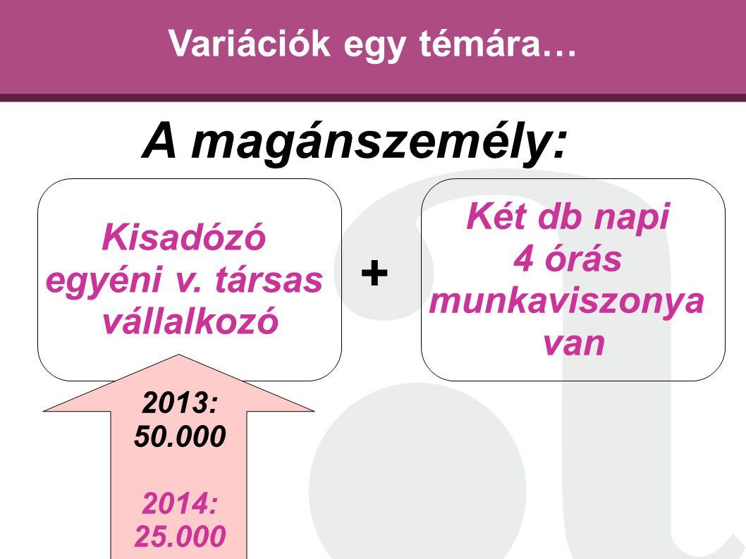 Variációk egy témára… Kisadózó egyéni v. társas vállalkozó Két db napi 4 órás munkaviszonya van A magánszemély: + 2013: 50.000 2014: 25.000