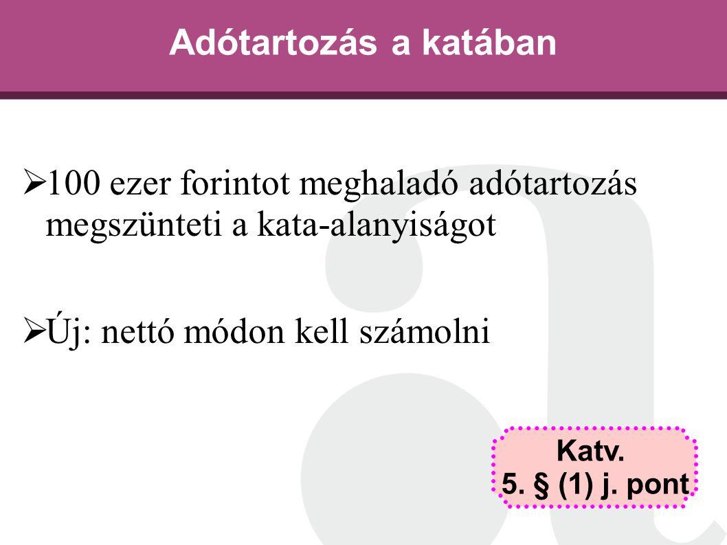 Adótartozás a katában  100 ezer forintot meghaladó adótartozás megszünteti a kata-alanyiságot  Új: nettó módon kell számolni Katv. 5. § (1) j. pont