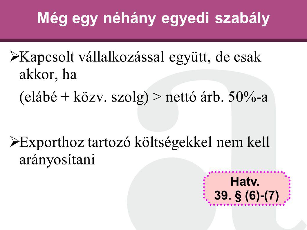 Még egy néhány egyedi szabály  Kapcsolt vállalkozással együtt, de csak akkor, ha (elábé + közv. szolg) > nettó árb. 50%-a  Exporthoz tartozó költség
