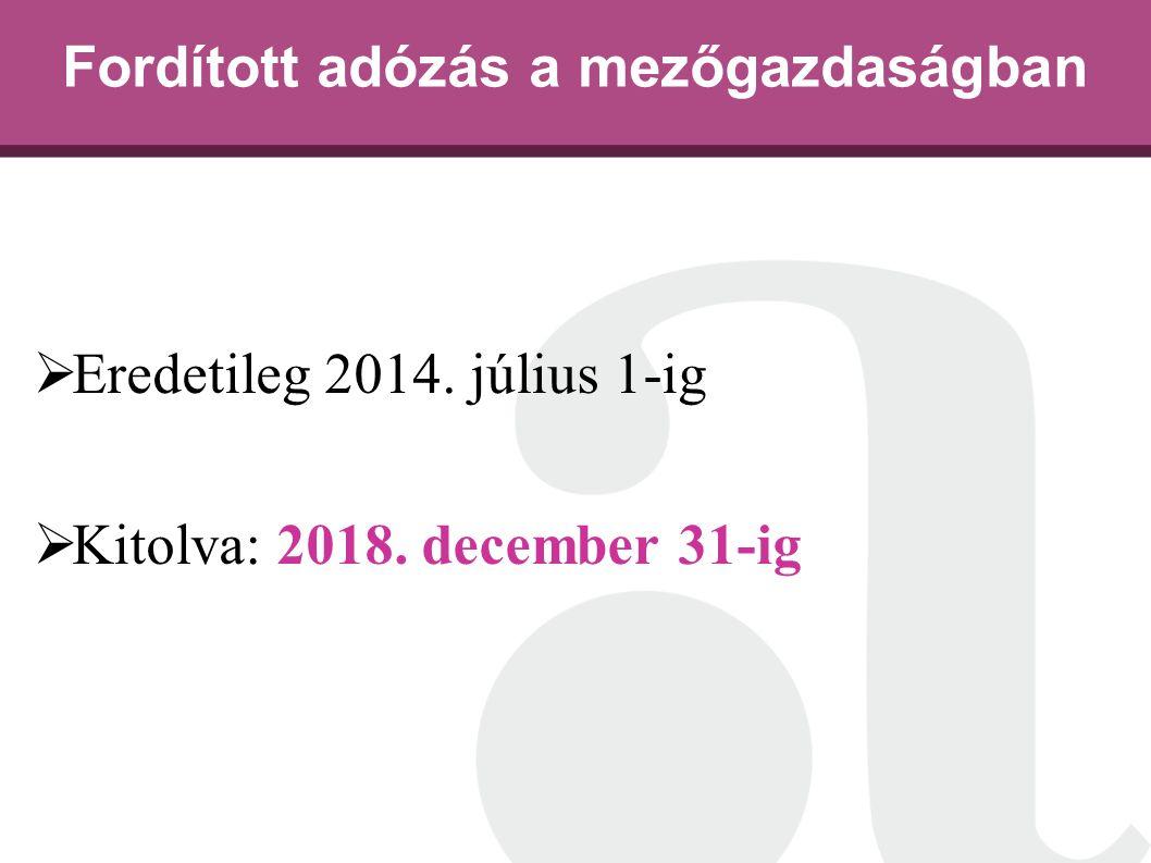 Fordított adózás a mezőgazdaságban  Eredetileg 2014. július 1-ig  Kitolva: 2018. december 31-ig