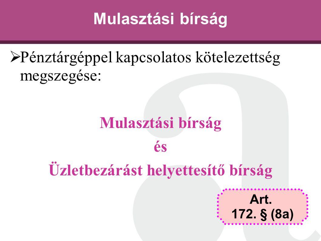Mulasztási bírság  Pénztárgéppel kapcsolatos kötelezettség megszegése: Mulasztási bírság és Üzletbezárást helyettesítő bírság Art. 172. § (8a)