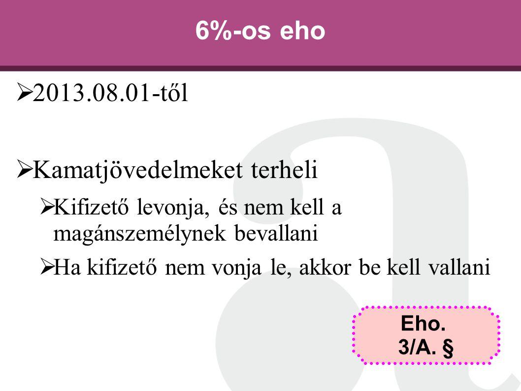 6%-os eho  2013.08.01-től  Kamatjövedelmeket terheli  Kifizető levonja, és nem kell a magánszemélynek bevallani  Ha kifizető nem vonja le, akkor b