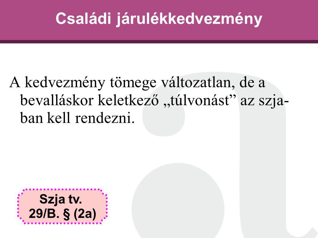 """Családi járulékkedvezmény A kedvezmény tömege változatlan, de a bevalláskor keletkező """"túlvonást"""" az szja- ban kell rendezni. Szja tv. 29/B. § (2a)"""