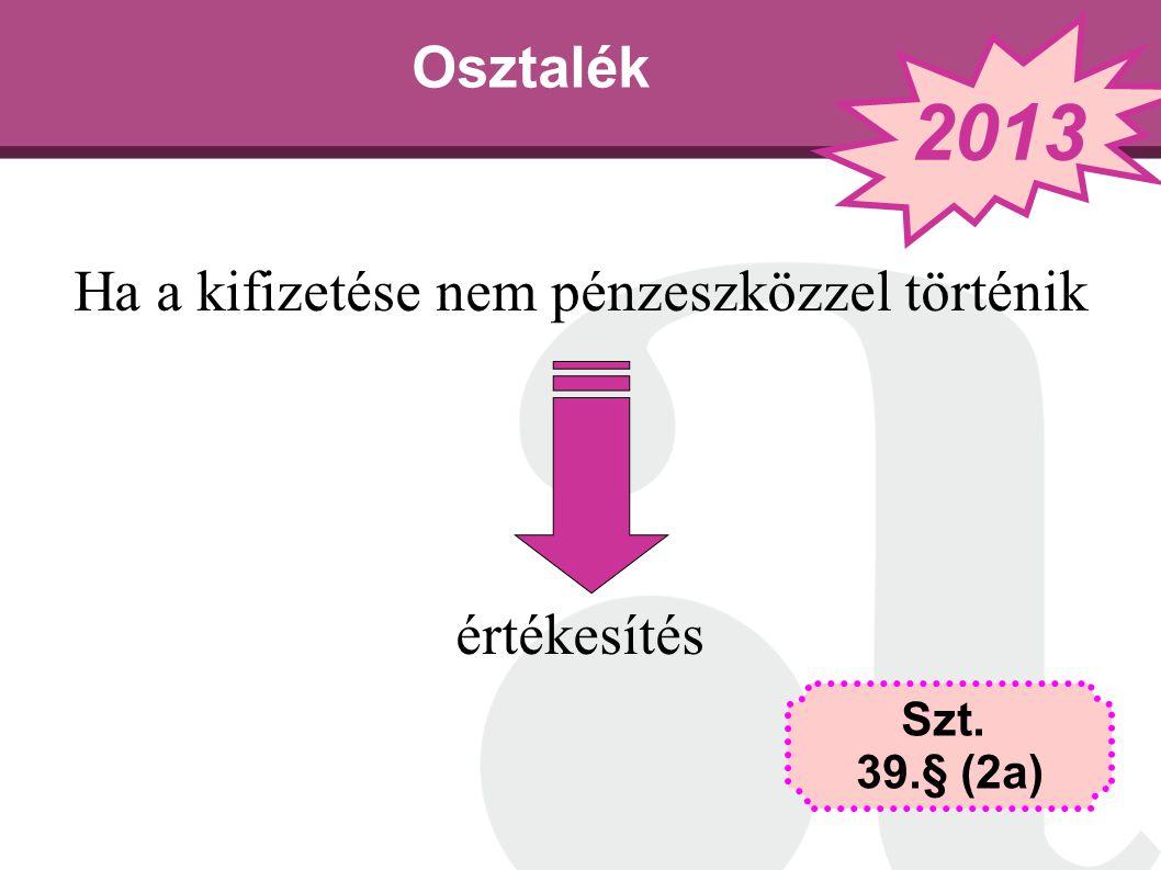 Osztalék Ha a kifizetése nem pénzeszközzel történik értékesítés Szt. 39.§ (2a) 2013