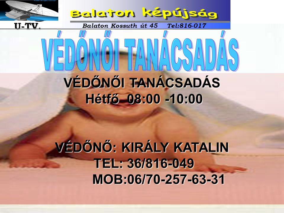 VÉDŐNŐI TANÁCSADÁS Hétfő 08:00 -10:00 VÉDŐNŐ: KIRÁLY KATALIN TEL: 36/816-049 MOB:06/70-257-63-31 Balaton Kossuth út 45 Tel:816-017 U-TV. U-TV.