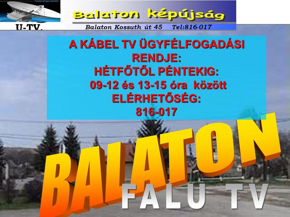 A KÁBEL TV ÜGYFÉLFOGADÁSI RENDJE: HÉTFŐTŐL PÉNTEKIG: 09-12 és 13-15 óra között 09-12 és 13-15 óra közöttELÉRHETŐSÉG:816-017 Balaton Kossuth út 45 Tel: