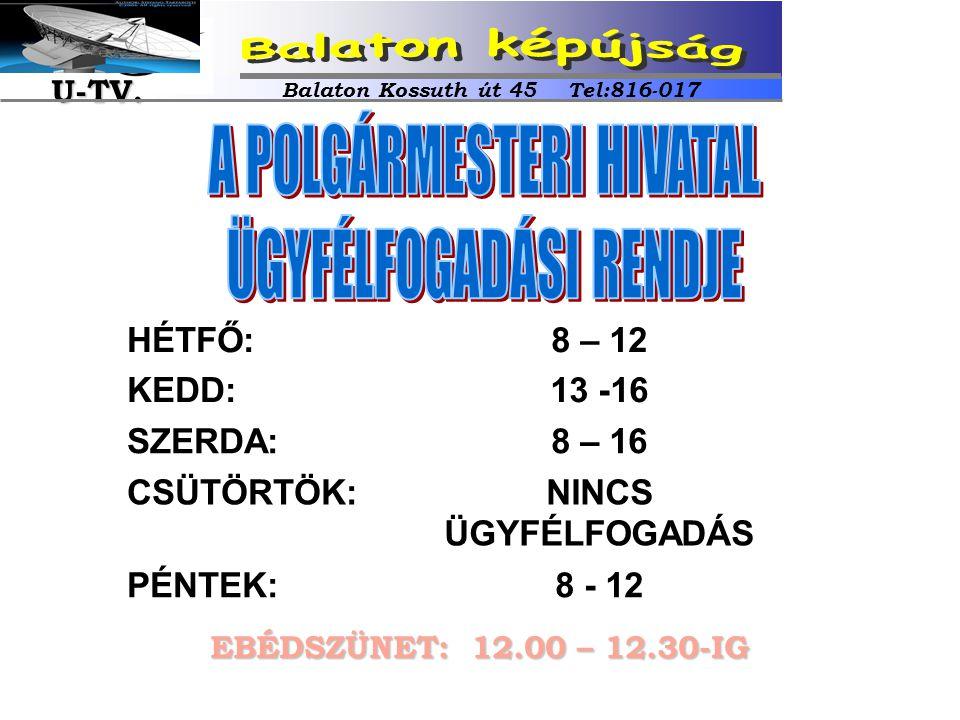 HÉTFŐ: KEDD: 8 – 12 13 -16 SZERDA:8 – 16 CSÜTÖRTÖK:NINCS ÜGYFÉLFOGADÁS PÉNTEK:8 - 12 EBÉDSZÜNET: 12.00 – 12.30-IG Balaton Kossuth út 45 Tel:816-017 U-