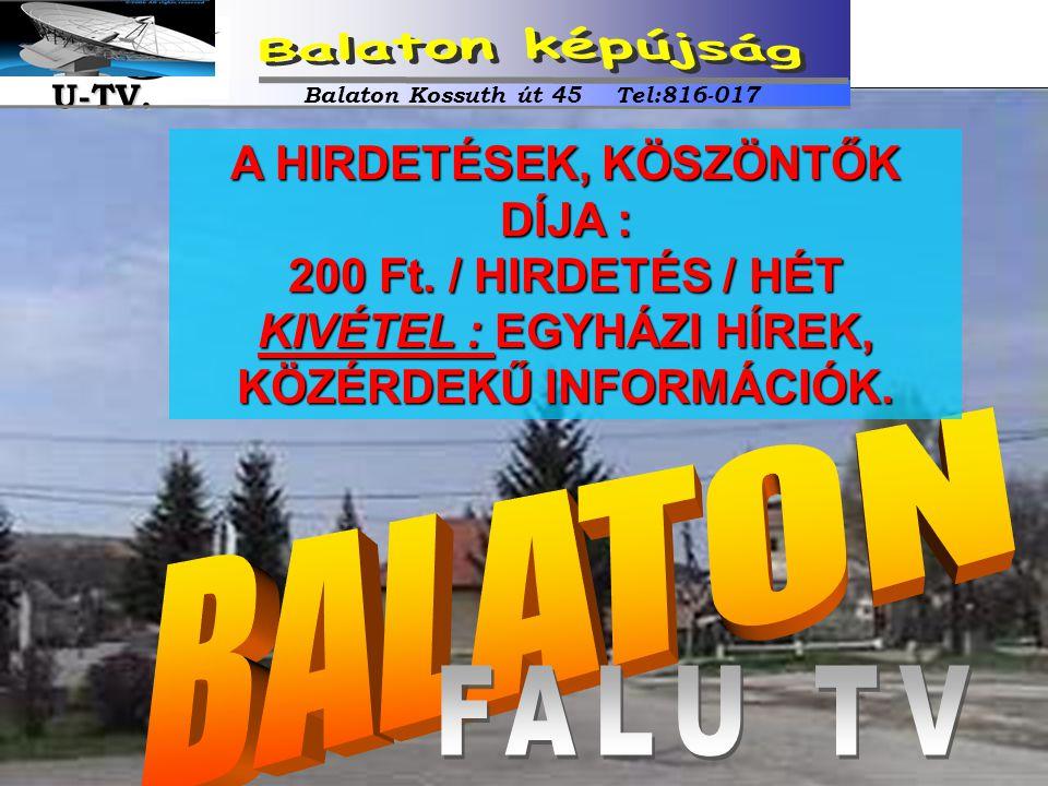 A HIRDETÉSEK, KÖSZÖNTŐK DÍJA : 200 Ft. / HIRDETÉS / HÉT KIVÉTEL : EGYHÁZI HÍREK, KÖZÉRDEKŰ INFORMÁCIÓK. Balaton Kossuth út 45 Tel:816-017 U-TV. U-TV.