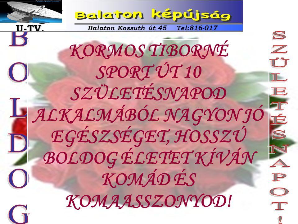 KORMOS TIBORNÉ SPORT ÚT 10 SZÜLETÉSNAPOD ALKALMÁBÓL NAGYON JÓ EGÉSZSÉGET, HOSSZÚ BOLDOG ÉLETET KÍVÁN KOMÁD ÉS KOMAASSZONYOD! Balaton Kossuth út 45 Tel