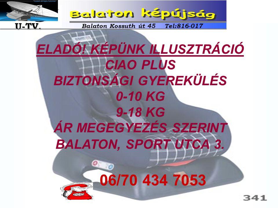 ELADÓ! KÉPÜNK ILLUSZTRÁCIÓ CIAO PLUS BIZTONSÁGI GYEREKÜLÉS 0-10 KG 9-18 KG ÁR MEGEGYEZÉS SZERINT BALATON, SPORT UTCA 3. 06/70 434 7053 Balaton Kossuth