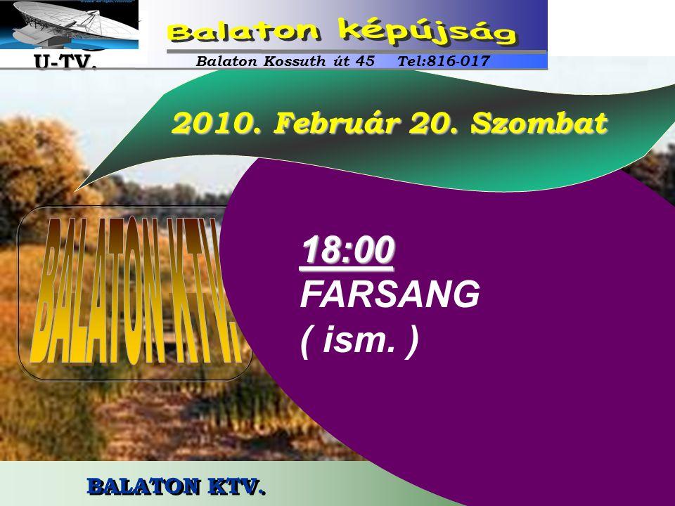 BALATON KTV. 2010. Február 20. Szombat 2010. Február 20. Szombat18:00 FARSANG ( ism. ) Balaton Kossuth út 45 Tel:816-017 U-TV. U-TV.