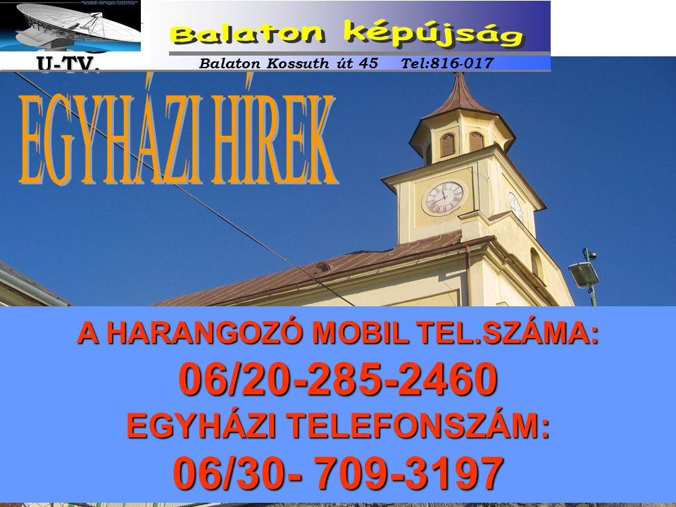 A HARANGOZÓ MOBIL TEL.SZÁMA: 06/20-285-2460 EGYHÁZI TELEFONSZÁM: 06/30- 709-3197 Balaton Kossuth út 45 Tel:816-017 U-TV. U-TV.