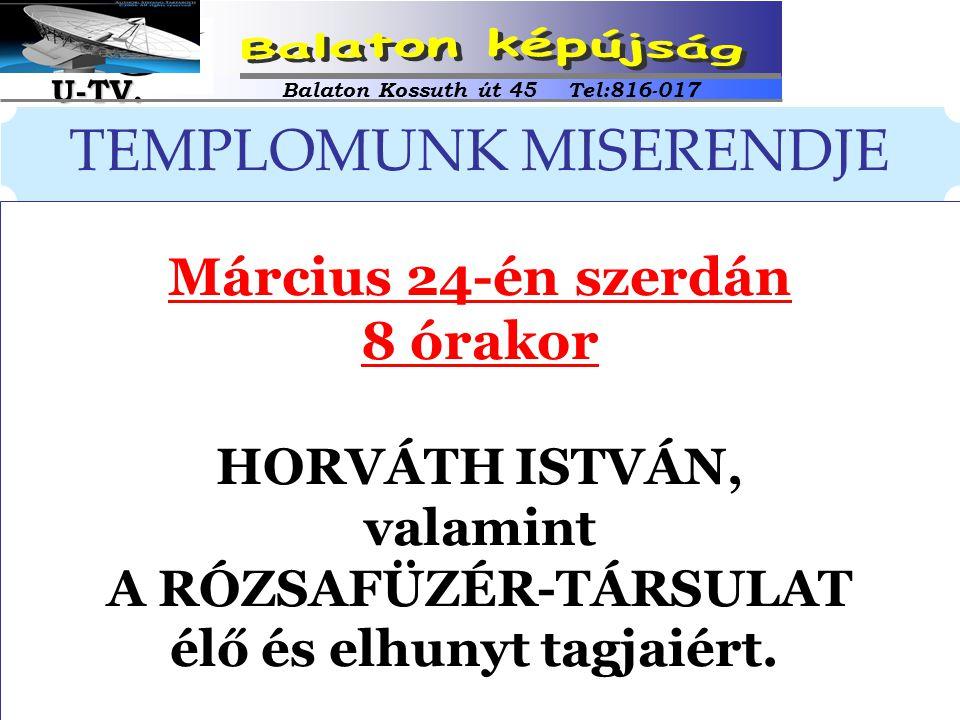 TEMPLOMUNK MISERENDJE Március 24-én szerdán 8 órakor HORVÁTH ISTVÁN, valamint A RÓZSAFÜZÉR-TÁRSULAT élő és elhunyt tagjaiért. Balaton Kossuth út 45 Te