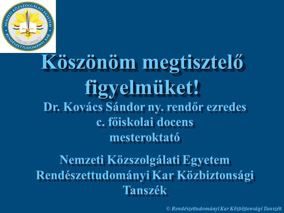© Rendészettudományi Kar Közbiztonsági Tanszék Köszönöm megtisztelő figyelmüket! Dr. Kovács Sándor ny. rendőr ezredes c. főiskolai docens mesteroktató