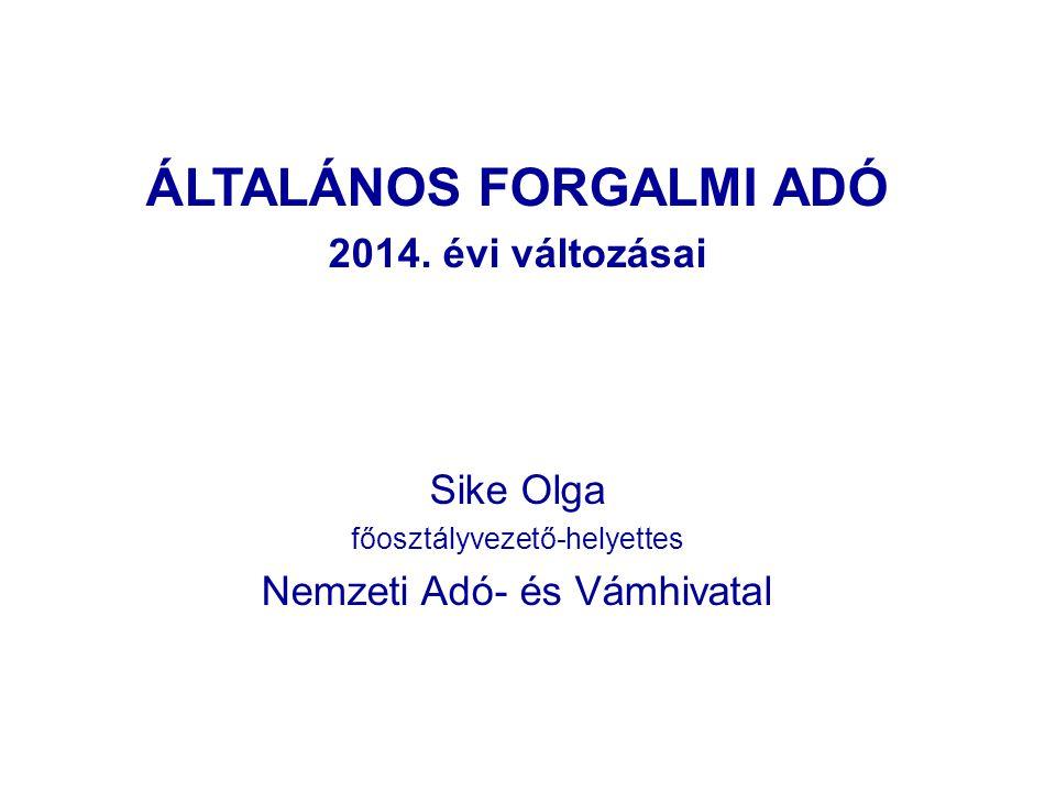 ÁLTALÁNOS FORGALMI ADÓ 2014. évi változásai Sike Olga főosztályvezető-helyettes Nemzeti Adó- és Vámhivatal
