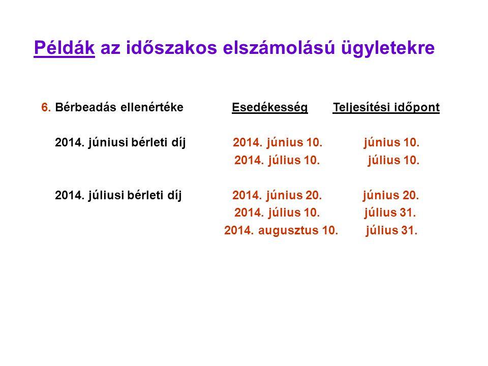 Példák az időszakos elszámolású ügyletekre 6. Bérbeadás ellenértéke Esedékesség Teljesítési időpont 2014. júniusi bérleti díj 2014. június 10. június