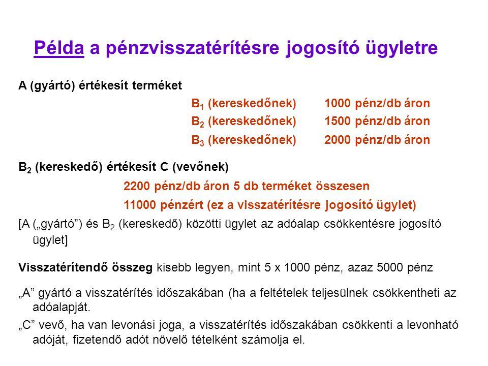 """Példa a pénzvisszatérítésre jogosító ügyletre A (gyártó) értékesít terméket B 1 (kereskedőnek) 1000 pénz/db áron B 2 (kereskedőnek) 1500 pénz/db áron B 3 (kereskedőnek) 2000 pénz/db áron B 2 (kereskedő) értékesít C (vevőnek) 2200 pénz/db áron 5 db terméket összesen 11000 pénzért (ez a visszatérítésre jogosító ügylet) [A (""""gyártó ) és B 2 (kereskedő) közötti ügylet az adóalap csökkentésre jogosító ügylet] Visszatérítendő összeg kisebb legyen, mint 5 x 1000 pénz, azaz 5000 pénz """"A gyártó a visszatérítés időszakában (ha a feltételek teljesülnek csökkentheti az adóalapját."""