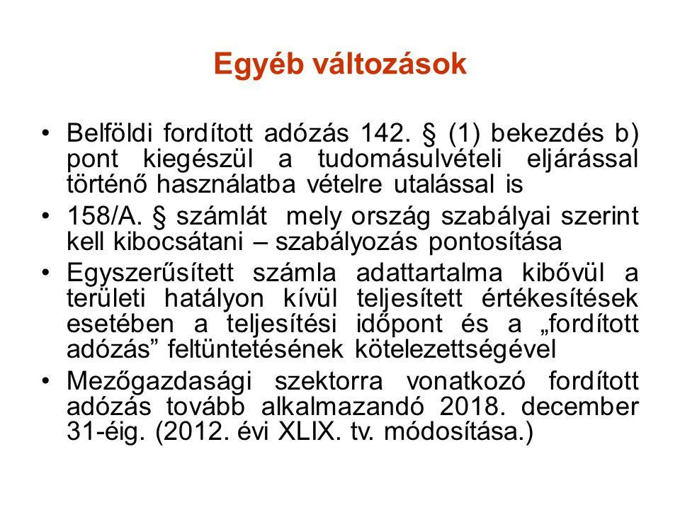 Egyéb változások •Belföldi fordított adózás 142. § (1) bekezdés b) pont kiegészül a tudomásulvételi eljárással történő használatba vételre utalással i