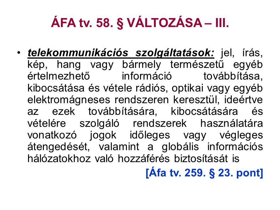 ÁFA tv. 58. § VÁLTOZÁSA – III. •telekommunikációs szolgáltatások: jel, írás, kép, hang vagy bármely természetű egyéb értelmezhető információ továbbítá
